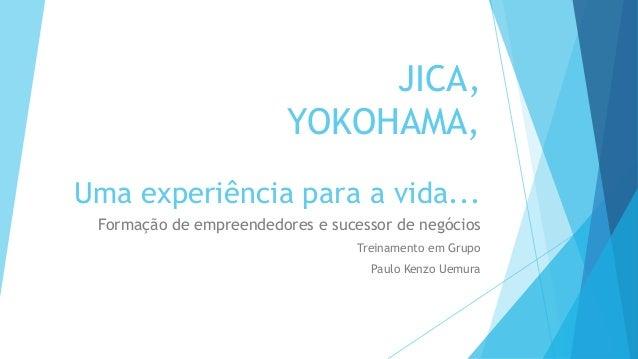 JICA,                         YOKOHAMA,Uma experiência para a vida... Formação de empreendedores e sucessor de negócios   ...