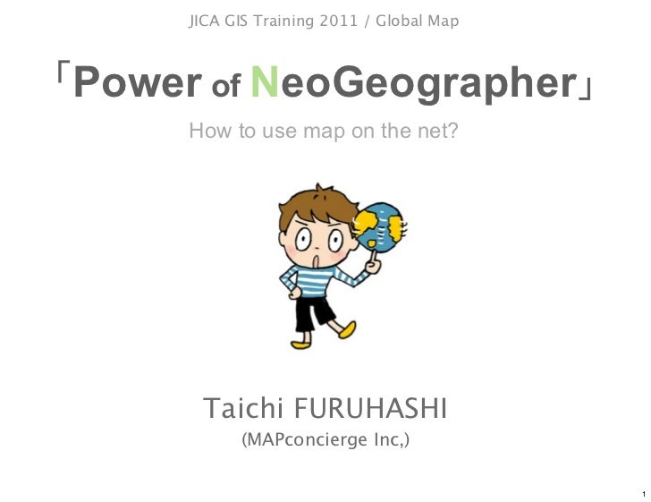 JICA GIS Training 2011 / Global MapPower of NeoGeographer     How to use map on the net?      Taichi FURUHASHI           (...