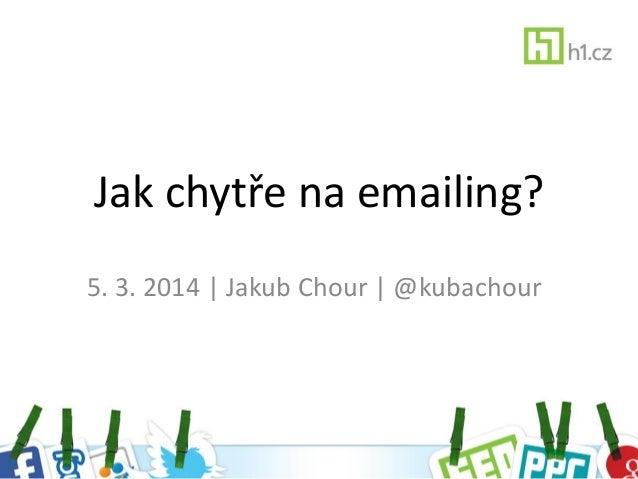 Jak chytře na emailing? 5. 3. 2014 | Jakub Chour | @kubachour