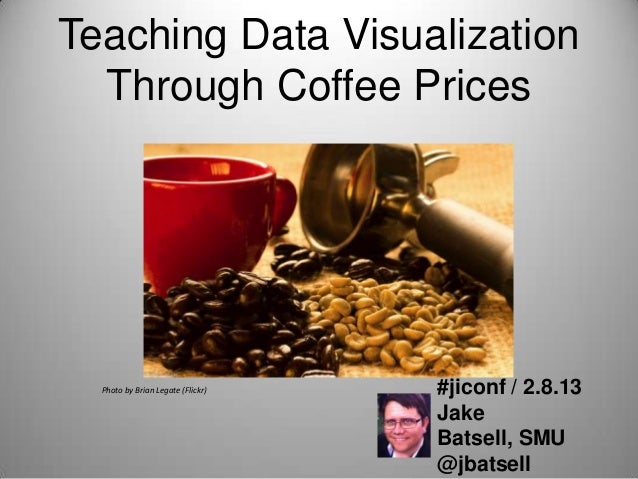 Teaching Data Visualization  Through Coffee Prices  Photo by Brian Legate (Flickr)   #jiconf / 2.8.13                     ...