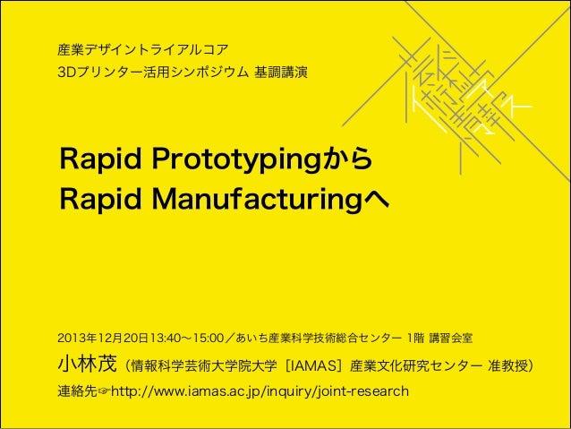 産業デザイントライアルコア 3Dプリンター活用シンポジウム 基調講演  Rapid Prototypingから Rapid Manufacturingへ  2013年12月20日13:40∼15:00/あいち産業科学技術総合センター 1階 講...