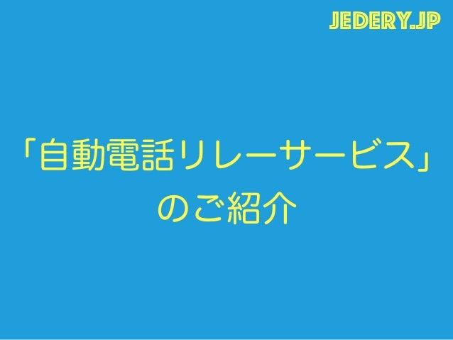 「自動電話リレーサービス」 のご紹介 jedery.jp