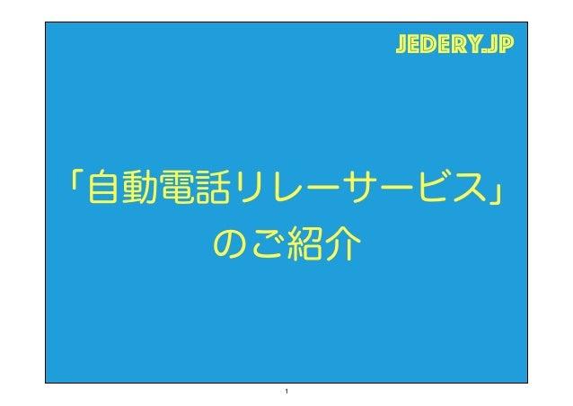 「自動電話リレーサービス」 のご紹介 jedery.jp 1