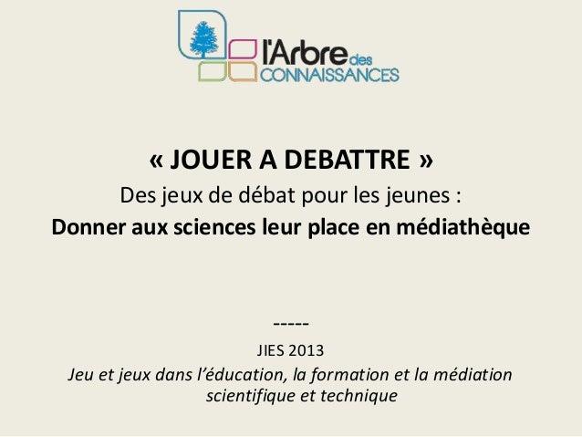 « JOUER A DEBATTRE »Des jeux de débat pour les jeunes :Donner aux sciences leur place en médiathèque-----JIES 2013Jeu et j...