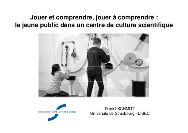 Jouer et comprendre, jouer à comprendre :le jeune public dans un centre de culture scientifiqueDaniel SCHMITTUniversité de...