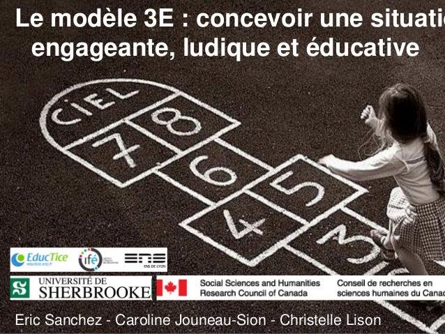 Le modèle 3E : concevoir une situatioengageante, ludique et éducativeEric Sanchez - Caroline Jouneau-Sion - Christelle Lison