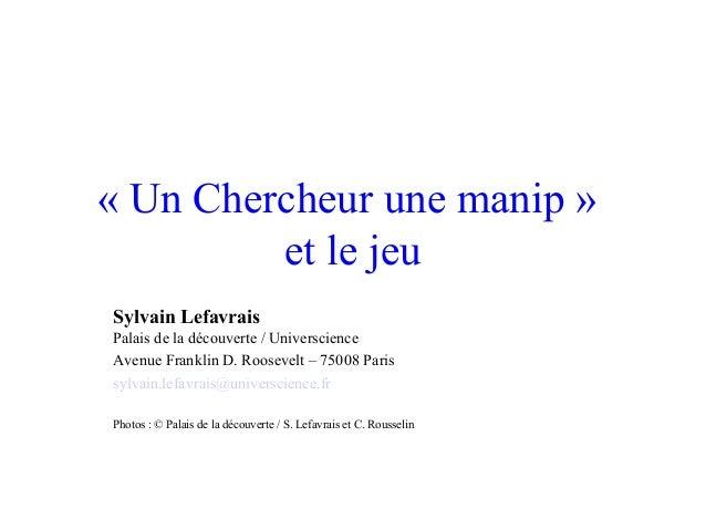 «UnChercheurunemanip»etlejeuSylvain LefavraisPalaisdeladécouverte/UniverscienceAvenueFranklinD.Roosevelt–...