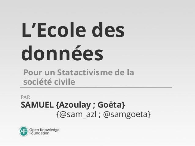 L'Ecole des données Pour un Statactivisme de la société civile SAMUEL {Azoulay ; Goëta} {@sam_azl ; @samgoeta} PAR