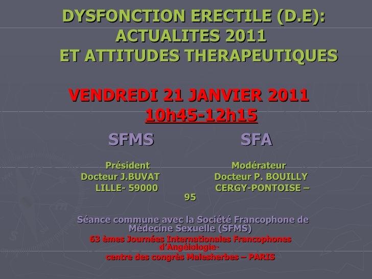 DYSFONCTION ERECTILE (D.E):   ACTUALITES 2011    ET ATTITUDES THERAPEUTIQUES      VENDREDI 21 JANVIER 2011    10h45-12h15 ...
