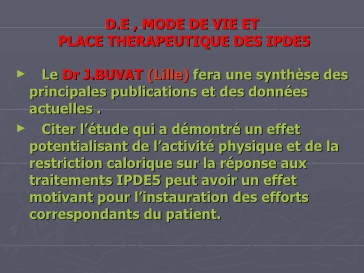 D.E , MODE DE VIE ET  PLACE THERAPEUTIQUE DES IPDE5 Le  Dr J.BUVAT   (Lille)  fera une synthèse des principales publicatio...