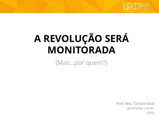 A REVOLUÇÃO SERÁ MONITORADA Prof. Msc. Tarcízio Silva tarciziosilva.com.br 2016 (Mas...por quem?)