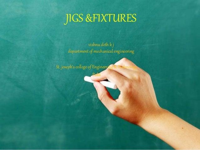 JIGS &FIXTURES  vishnu deth k j  department of mechanical engineering  St. joseph's college of Engineering & Technology  P...