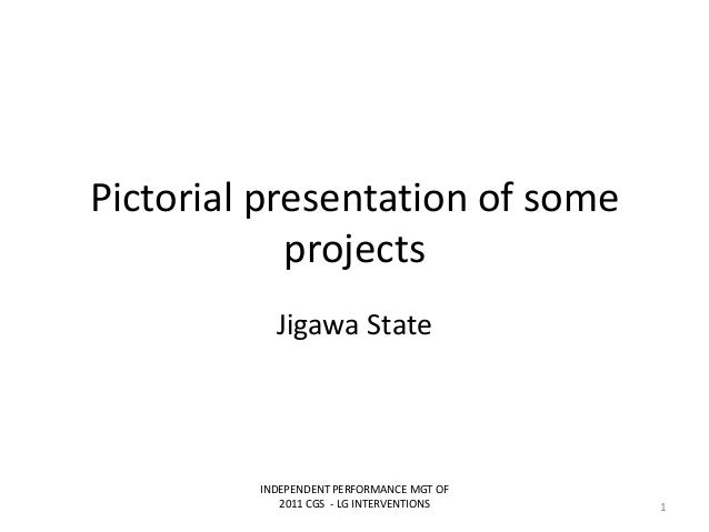 Pictorial presentation of someprojectsJigawa StateINDEPENDENT PERFORMANCE MGT OF2011 CGS - LG INTERVENTIONS 1