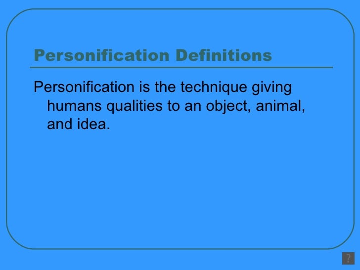 Personification Definitions <ul><li>Personification is the technique giving humans qualities to an object, animal, and ide...