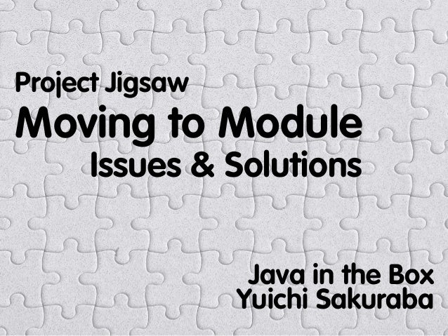 Moving to Module Issues & Solutions Project Jigsaw Java in the Box Yuichi Sakuraba