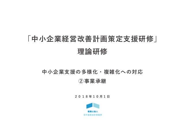 「中小企業経営改善計画策定支援研修」 理論研修 中小企業支援の多様化・複雑化への対応 ②事業承継 2 0 1 8 年 1 0 月 1 日