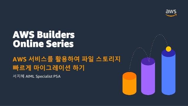 AWS Builders Online Series AWS 서비스를 활용하여 파일 스토리지 빠르게 마이그레이션 하기 서지혜 AIML Specialist PSA