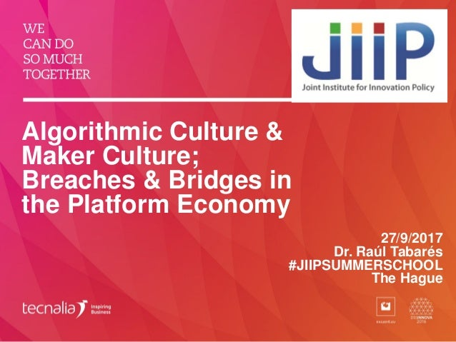 Algorithmic Culture & Maker Culture; Breaches & Bridges in the Platform Economy 27/9/2017 Dr. Raúl Tabarés #JIIPSUMMERSCHO...