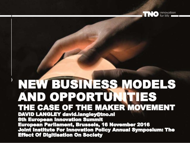 NEW BUSINESS MODELS AND OPPORTUNITIES THE CASE OF THE MAKER MOVEMENT DAVID LANGLEY david.langley@tno.nl 8th European Innov...
