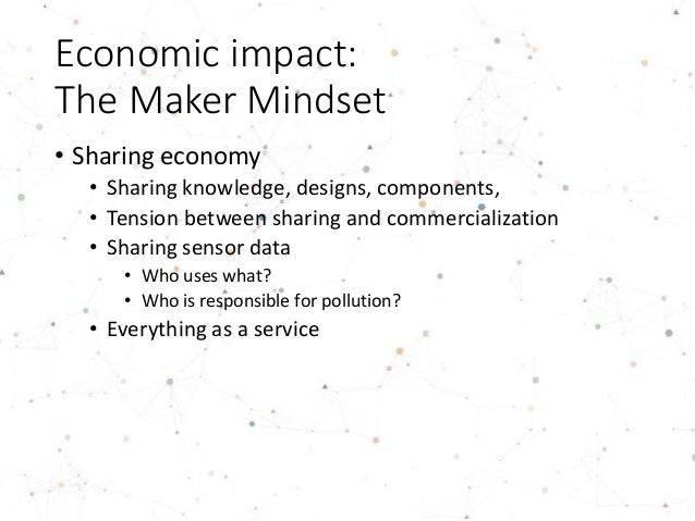 Environmental impact of the Maker Movement • Circular economy • Recycling • Design for repair • Let value flow (not be hoa...