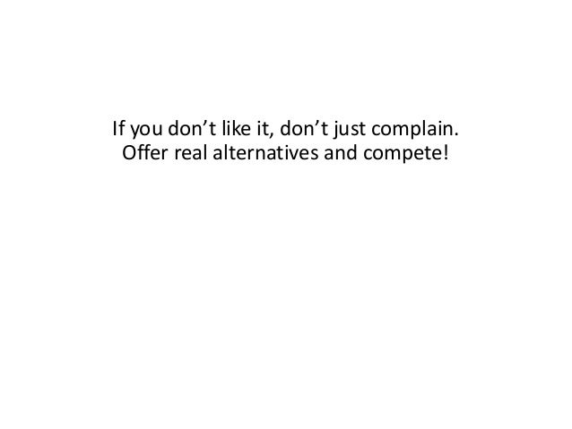 If you don't like it, don't just complain. Offer real alternatives and compete!