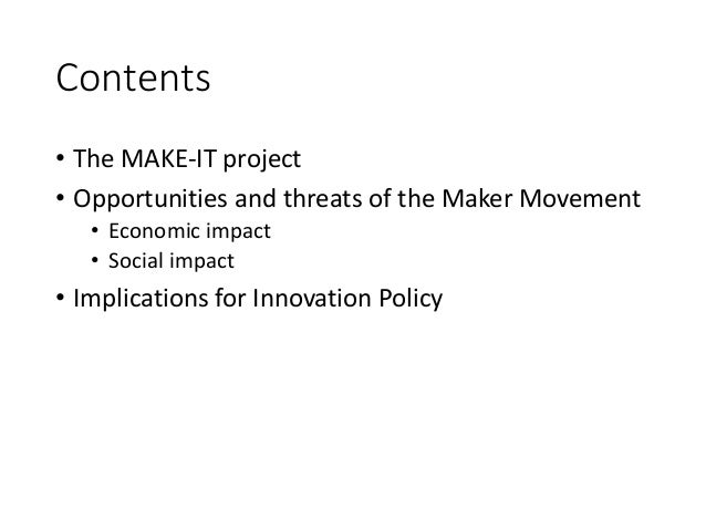 Contents • The MAKE-IT project • Opportunities and threats of the Maker Movement • Economic impact • Social impact • Impli...