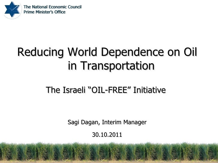 "Reducing World Dependence on Oil in Transportation The Israeli ""OIL-FREE"" Initiative  Sagi Dagan, Interim Manager 30.10.20..."