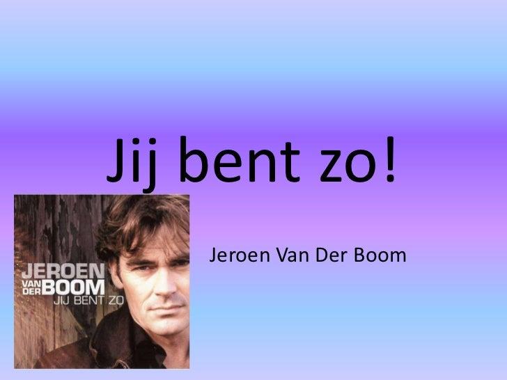 Jij bent zo!<br />Jeroen Van Der Boom<br />