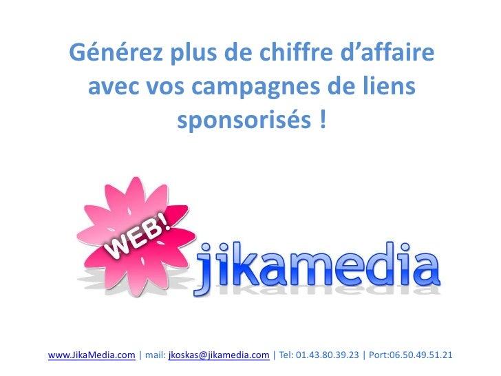 Générez plus de chiffre d'affaire avec vos campagnes de liens sponsorisés !<br />www.JikaMedia.com | mail: jkoskas@jikamed...