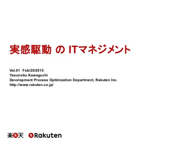 実感駆動 の ITマネジメント Vol.01 Feb/20/2015 Yasunobu Kawaguchi Development Process Optimization Department, Rakuten Inc. http://www...
