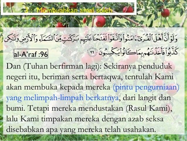 3 : Membuahkan amal soleh  al-A'raf :96Dan (Tuhan berfirman lagi): Sekiranya penduduknegeri itu, beriman serta bertaqwa, t...
