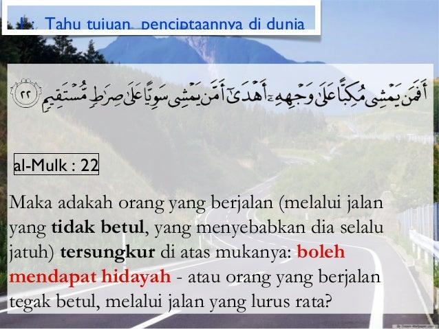 1 : Tahu tujuan penciptaannya di duniaal-Mulk : 22Maka adakah orang yang berjalan (melalui jalanyang tidak betul, yang men...