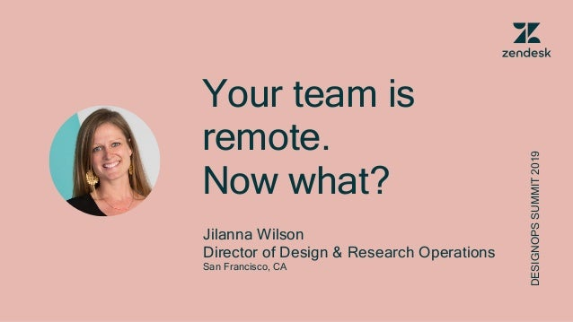 Your team is remote. Now what? Jilanna Wilson Director of Design & Research Operations San Francisco, CA DESIGNOPSSUMMIT20...
