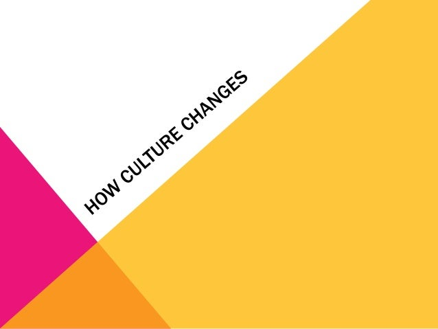 HOW DOES CULTURE CHANGE?Four factors:Environmental changes – anything in the environment that can  cause culture to change...