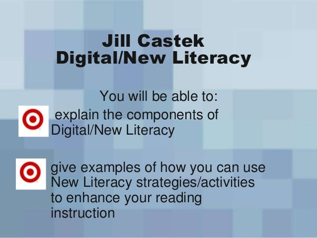 Jill CastekDigital/New LiteracyYou will be able to:explain the components ofDigital/New Literacygive examples of how you c...