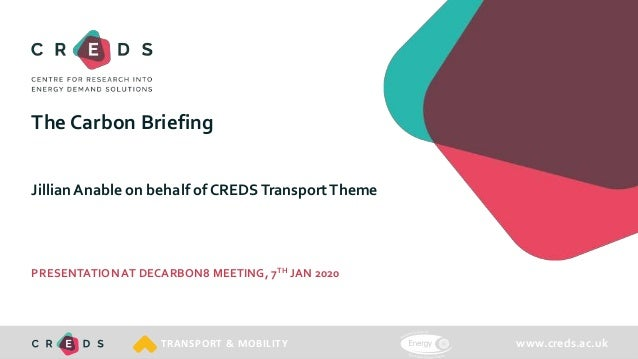 www.creds.ac.ukTRANSPORT & MOBILITY The Carbon Briefing Jillian Anable on behalf of CREDSTransportTheme PRESENTATIONAT DEC...