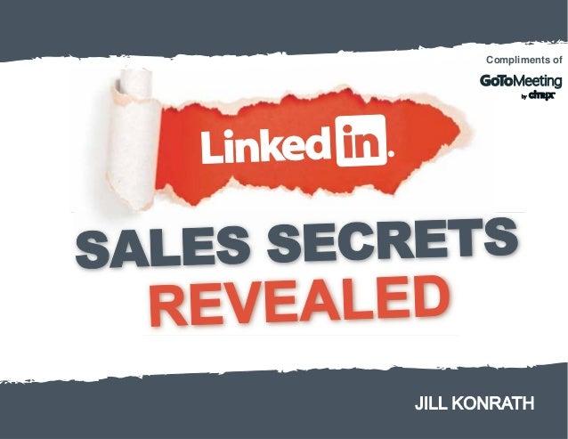 LinkedIn Sales Secrets Revealed Jill Konrath © Jill Konrath 2013 Compliments of