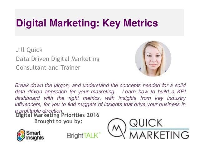 Digital Marketing Priorities 2016 Brought to you by: Digital Marketing: Key Metrics Jill Quick Data Driven Digital Marketi...