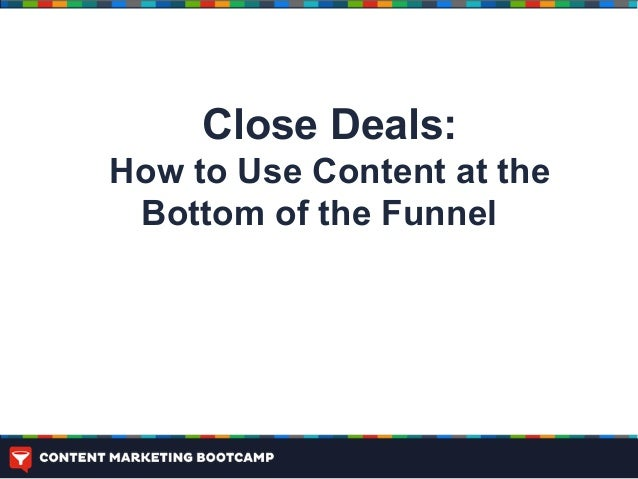 Close Deals:How to Use Content at the Bottom of the Funnel