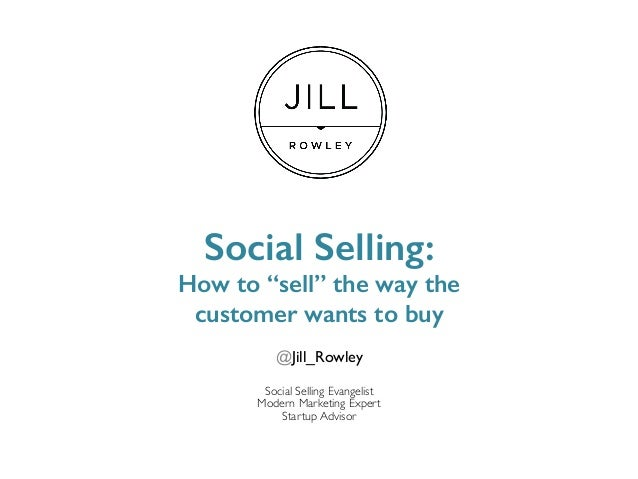 "Social Selling:! How to ""sell"" the way the ! customer wants to buy! @Jill_Rowley Social Selling Evangelist Modern Marketin..."