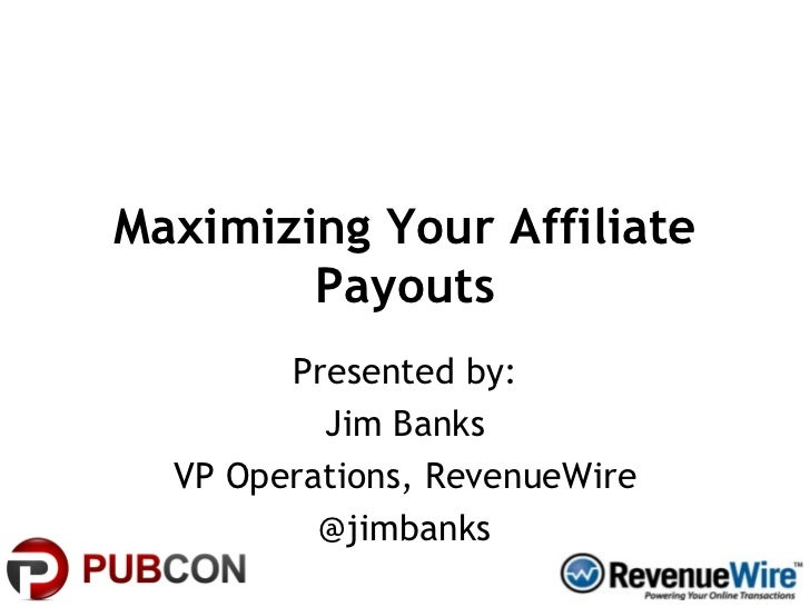 Maximizing Your Affiliate Payouts Presented by: Jim Banks VP Operations, RevenueWire @jimbanks