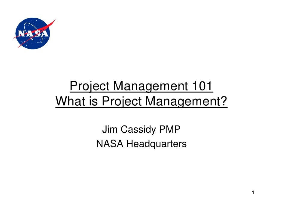 Project Management 101What is Project Management?       Jim Cassidy PMP      NASA Headquarters                            ...