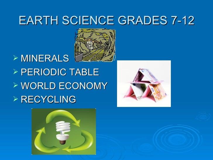 EARTH SCIENCE GRADES 7-12 <ul><li>MINERALS </li></ul><ul><li>PERIODIC TABLE </li></ul><ul><li>WORLD ECONOMY  </li></ul><ul...