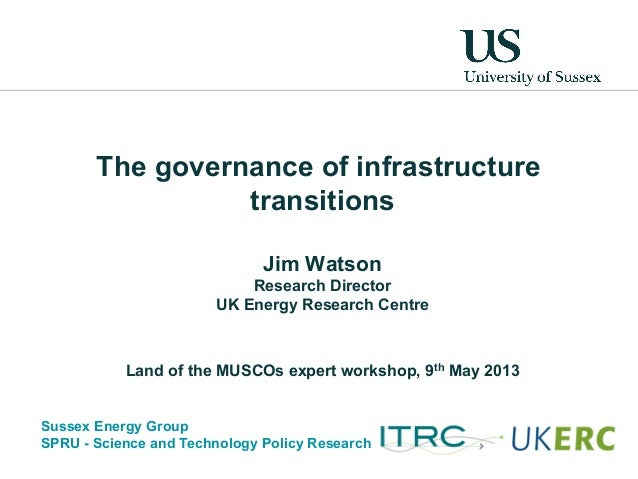 Sussex Energy GroupSPRU - Science and Technology Policy ResearchThe governance of infrastructuretransitionsJim WatsonResea...