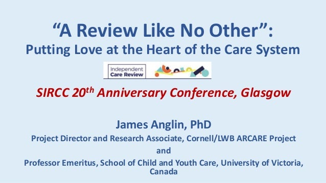 """""""A Review Like No Other"""": Putting Love at the Heart of the Care System SIRCC 20th Anniversary Conference, Glasgow James An..."""