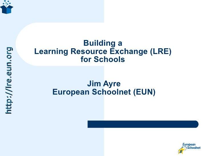 Building a  Learning Resource Exchange (LRE)  for Schools  Jim Ayre European Schoolnet (EUN)