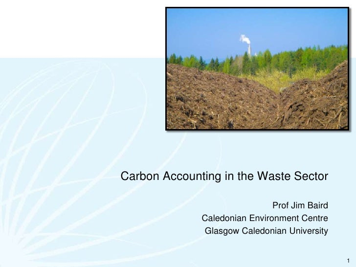 Carbon Accounting in the Waste Sector<br />Prof Jim Baird<br />Caledonian Environment Centre<br />Glasgow Caledonian Unive...