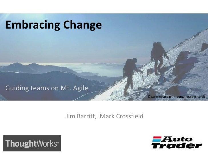 Embracing Change<br />Guiding teams on Mt. Agile<br />©www.westcoast-mountainguides.co.uk<br /> Jim Barritt,  Mark Crossfi...