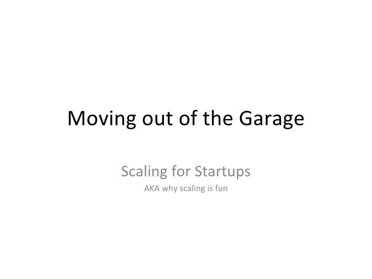 Moving out of the Garage Scaling for Startups AKA why scaling is fun