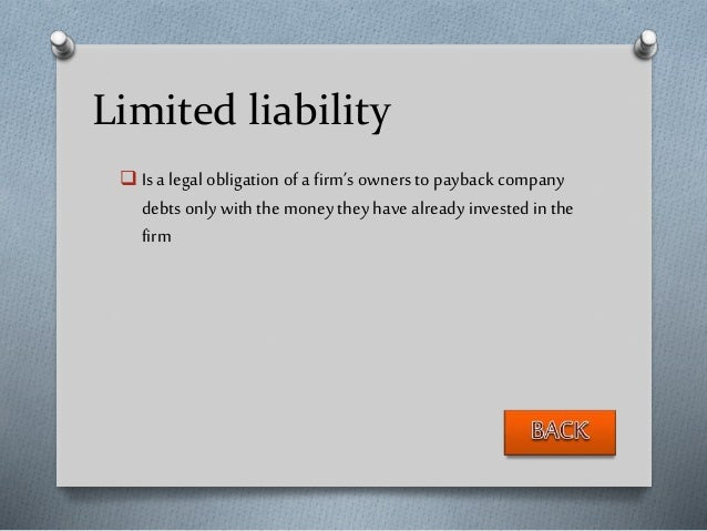 Limited liability  Is a legal obligation of a firm's owners to payback company debts only with the money they have alread...